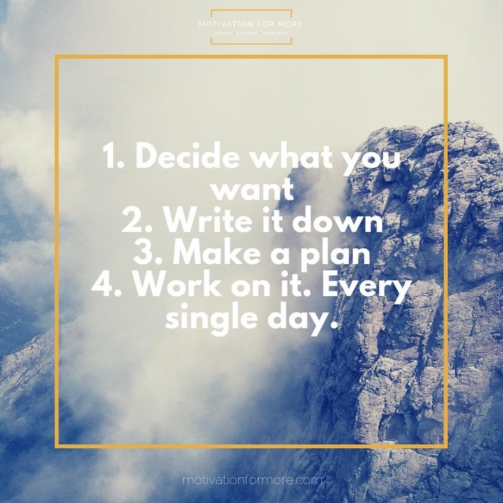 Decide what you want write it down make a plan work on it every single day