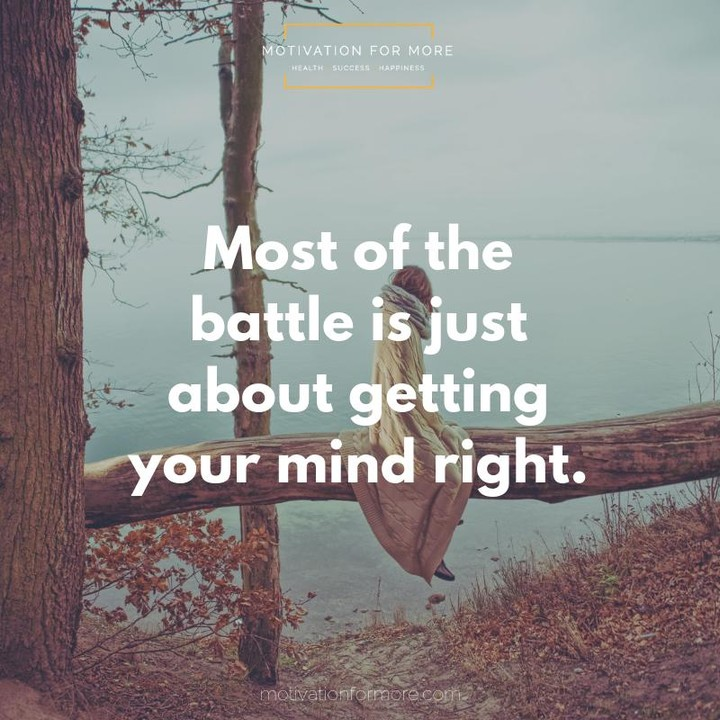 most of the battle is just about getting your mind right