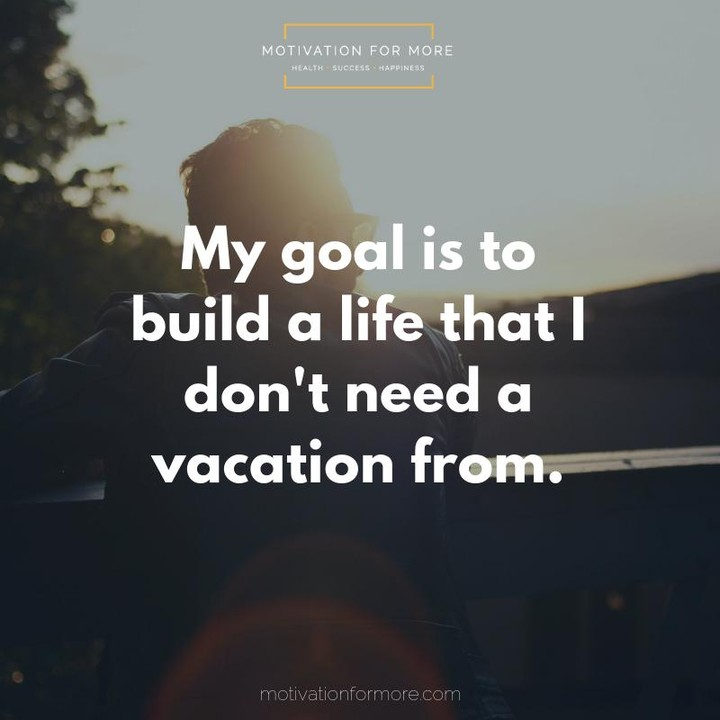my goal is to build a life that i don't need a vacation from