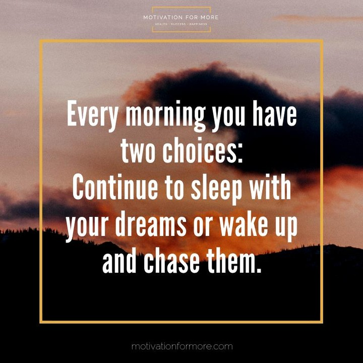 Every morning you have two choices: continue to sleep with your dreams or wake up and chase them