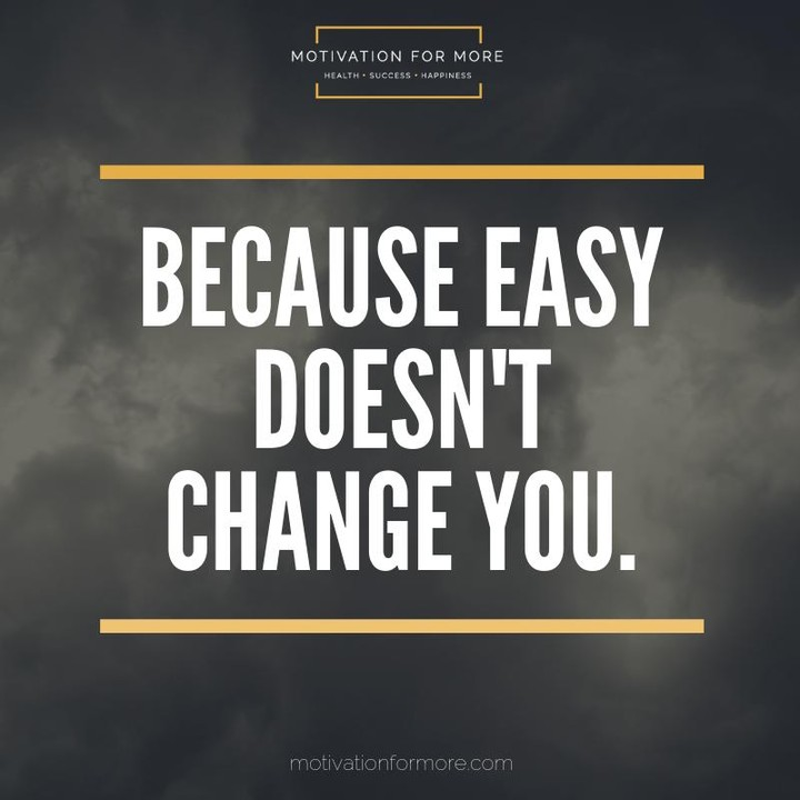 Because easy doesn't change you