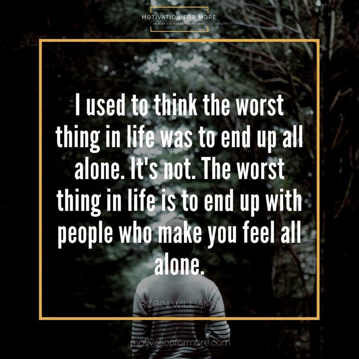 I used to think the worst thing in life was to end up all alone. It's not. The worst thing in life is to end up with people who make you feel all alone